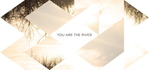 YOU ARE THE RIVER